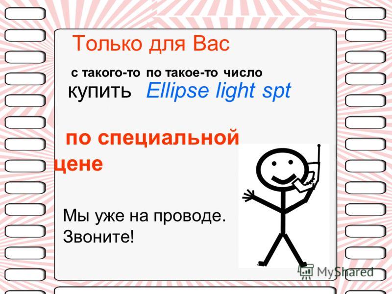 Только для Вас с такого-то по такое-то число купить Ellipse light spt по специальной цене Мы уже на проводе. Звоните!