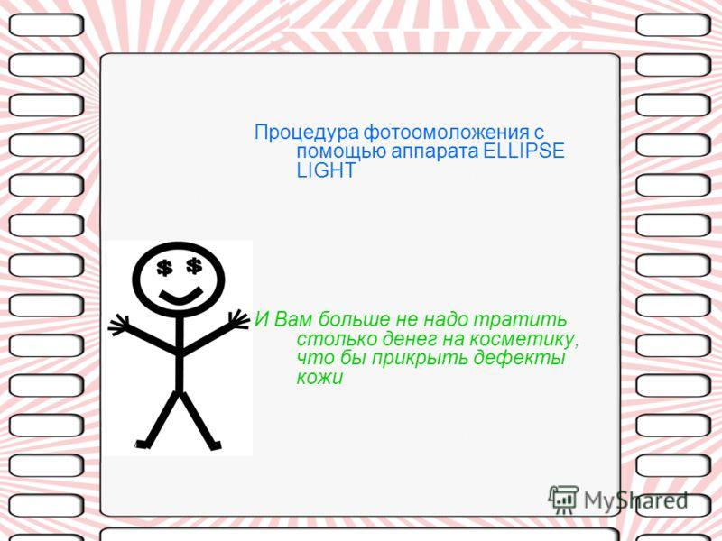 Процедура фотоомоложения с помощью аппарата ELLIPSE LIGHT И Вам больше не надо тратить столько денег на косметику, что бы прикрыть дефекты кожи