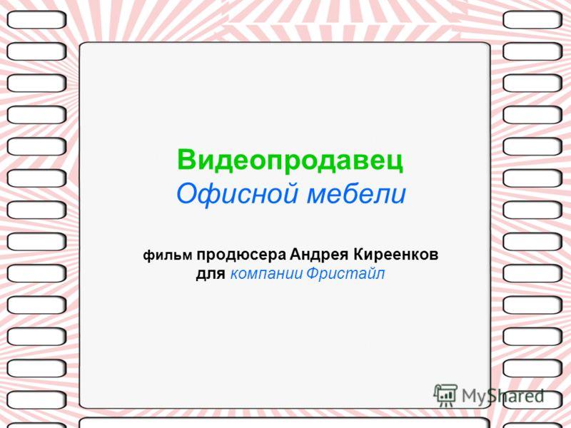 Видеопродавец Офисной мебели фильм продюсера Андрея Киреенков для компании Фристайл