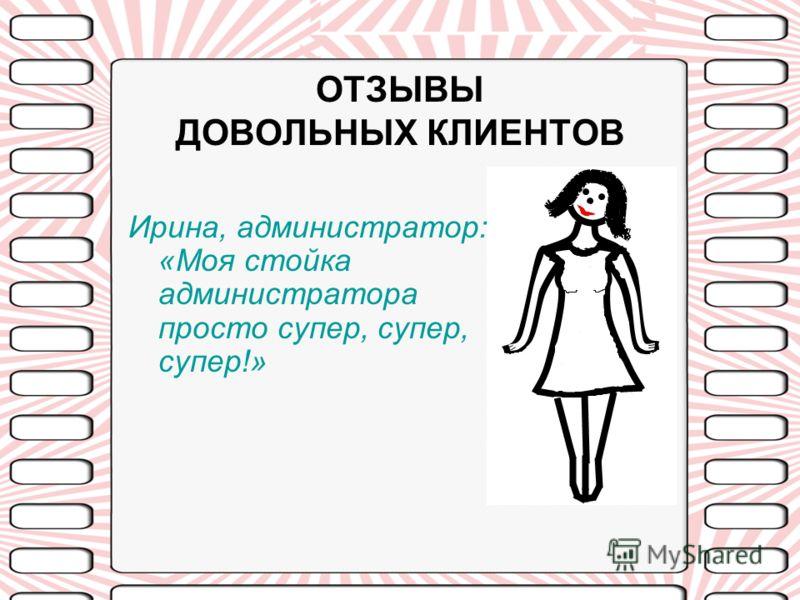 ОТЗЫВЫ ДОВОЛЬНЫХ КЛИЕНТОВ Ирина, администратор: «Моя стойка администратора просто супер, супер, супер!»