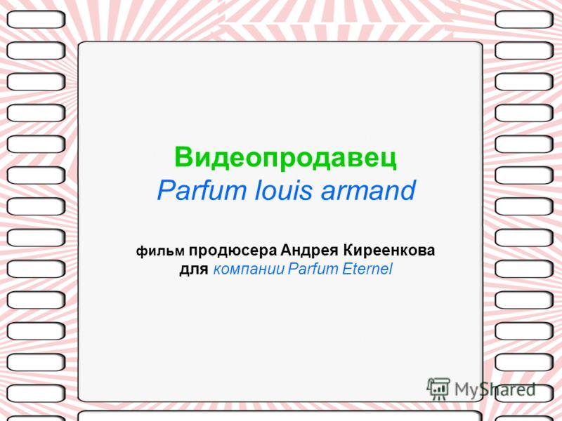Видеопродавец Parfum louis armand фильм продюсера Андрея Киреенкова для компании Parfum Eternel