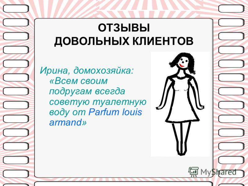 ОТЗЫВЫ ДОВОЛЬНЫХ КЛИЕНТОВ Ирина, домохозяйка: «Всем своим подругам всегда советую туалетную воду от Parfum louis armand»