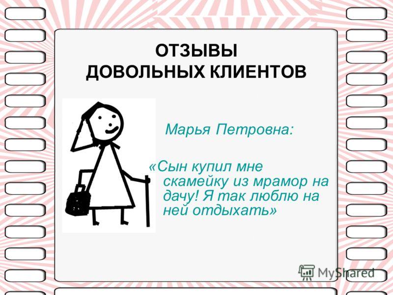 ОТЗЫВЫ ДОВОЛЬНЫХ КЛИЕНТОВ Марья Петровна: «Сын купил мне скамейку из мрамор на дачу! Я так люблю на ней отдыхать»