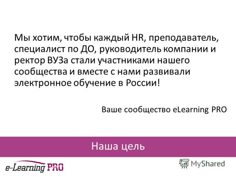 Наша цель Мы хотим, чтобы каждый HR, преподаватель, специалист по ДО, руководитель компании и ректор ВУЗа стали участниками нашего сообщества и вместе с нами развивали электронное обучение в России! Ваше сообщество eLearning PRO