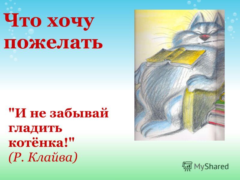 И не забывай гладить котёнка! (Р. Клайва) Что хочу пожелать