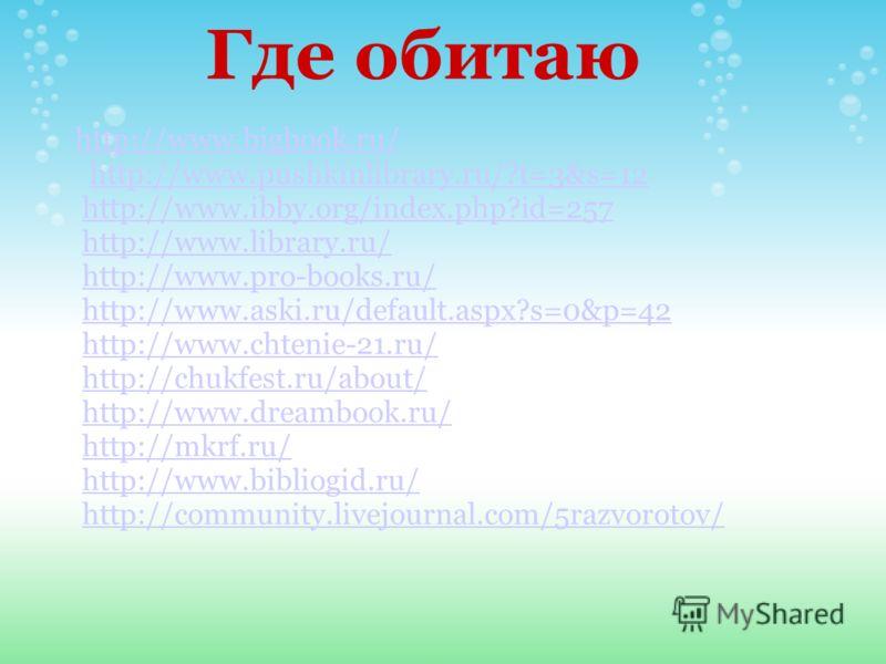 Где обитаю http://www.bigbook.ru/ http://www.pushkinlibrary.ru/?t=3&s=12 http://www.ibby.org/index.php?id=257 http://www.library.ru/ http://www.pro-books.ru/ http://www.aski.ru/default.aspx?s=0&p=42 http://www.chtenie-21.ru/ http://chukfest.ru/about/