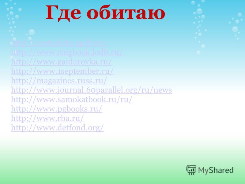 Где обитаю http://metodisty.rgdb.ru/ http://www.ringbook.lodb.ru/ http://www.gaidarovka.ru/ http://www.1september.ru/ http://magazines.russ.ru/ http://www.journal.60parallel.org/ru/news http://www.samokatbook.ru/ru/ http://www.pgbooks.ru/ http://www.