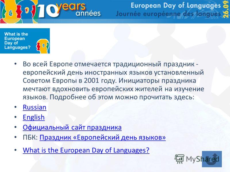 Во всей Европе отмечается традиционный праздник - европейский день иностранных языков установленный Советом Европы в 2001 году. Инициаторы праздника мечтают вдохновить европейских жителей на изучение языков. Подробнее об этом можно прочитать здесь: R