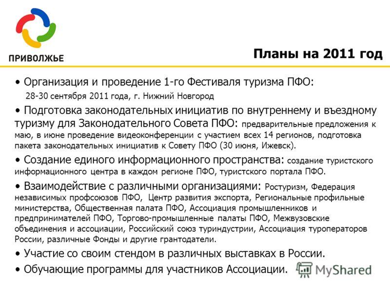 Планы на 2011 год Организация и проведение 1-го Фестиваля туризма ПФО: 28-30 сентября 2011 года, г. Нижний Новгород Подготовка законодательных инициатив по внутреннему и въездному туризму для Законодательного Совета ПФО: предварительные предложения к