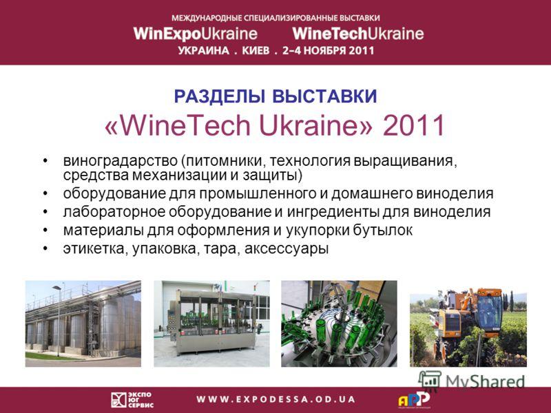 РАЗДЕЛЫ ВЫСТАВКИ «WineTech Ukraine» 2011 виноградарство (питомники, технология выращивания, средства механизации и защиты) оборудование для промышленного и домашнего виноделия лабораторное оборудование и ингредиенты для виноделия материалы для оформл