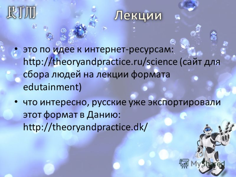 это по идее к интернет-ресурсам: http://theoryandpractice.ru/science (сайт для сбора людей на лекции формата edutainment) что интересно, русские уже экспортировали этот формат в Данию: http://theoryandpractice.dk/