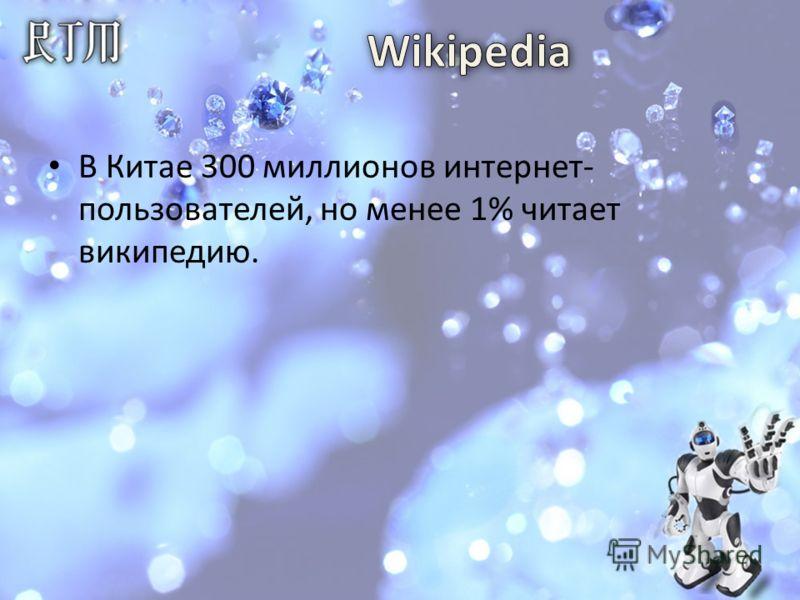 В Китае 300 миллионов интернет- пользователей, но менее 1% читает википедию.