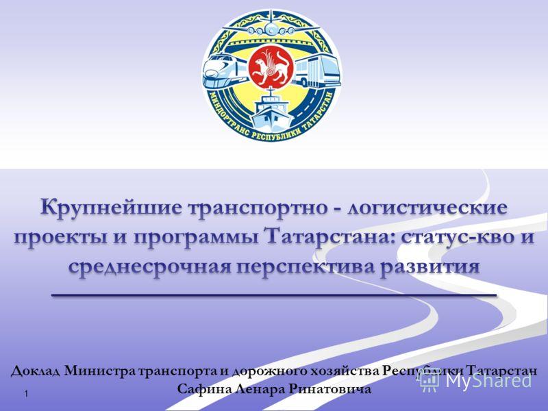 Доклад Министра транспорта и дорожного хозяйства Республики Татарстан Сафина Ленара Ринатовича 1