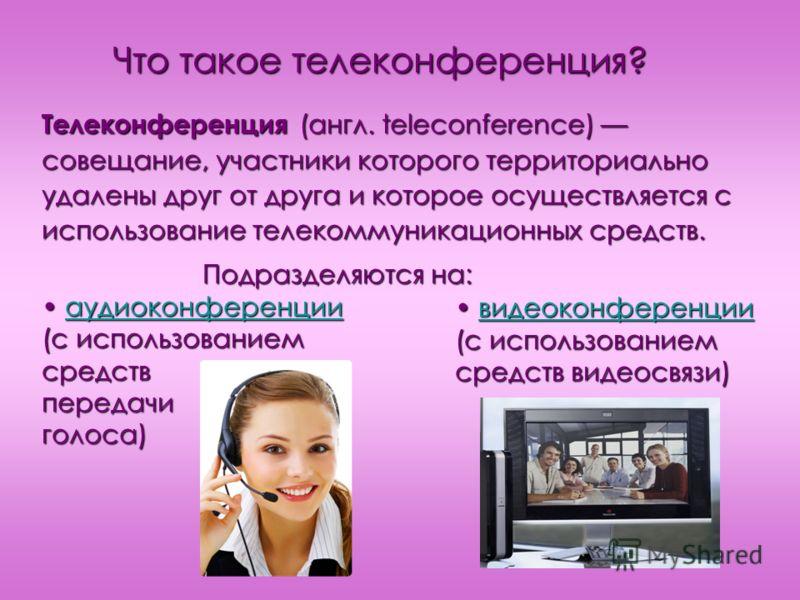 Что такое телеконференция? Телеконференция (англ. teleconference) совещание, участники которого территориально удалены друг от друга и которое осуществляется с использование телекоммуникационных средств. Подразделяются на: Подразделяются на: аудиокон