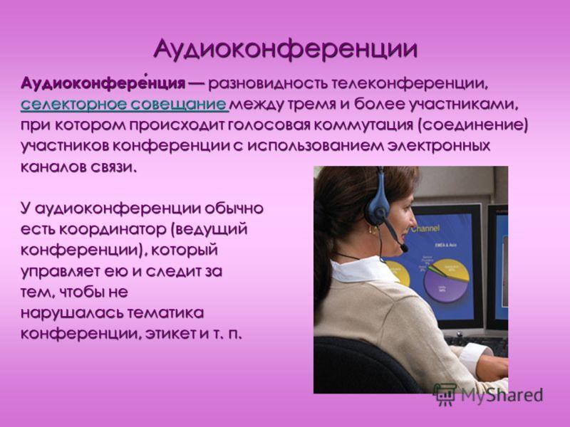 Аудиоконференции Аудиоконференция разновидность телеконференции, селекторное совещание селекторное совещание между тремя и более участниками, селекторное совещание при котором происходит голосовая коммутация (соединение) участников конференции с испо