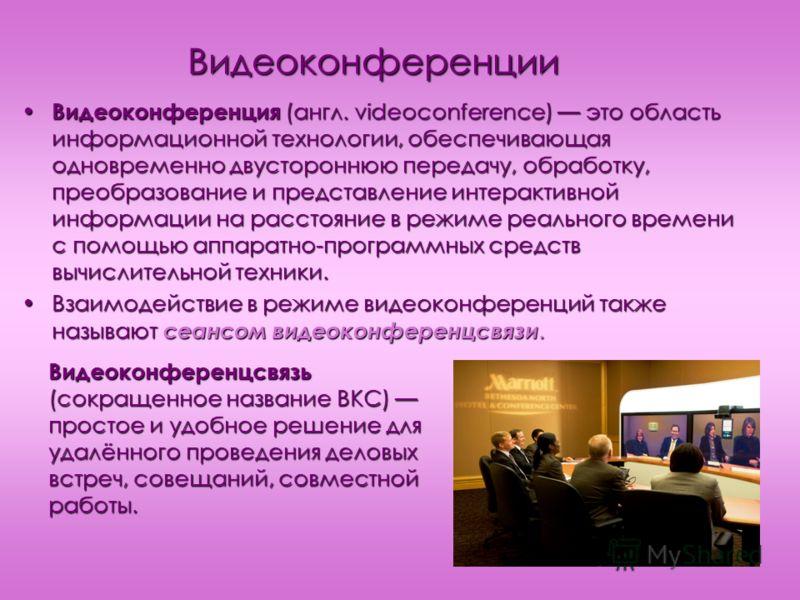 Видеоконференции Видеоконференция (англ. videoconference) это область информационной технологии, обеспечивающая одновременно двустороннюю передачу, обработку, преобразование и представление интерактивной информации на расстояние в режиме реального вр
