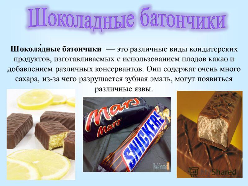 Шокола́дне батончики это различные виды кондитерских продуктов, изготавливаемых с использованием плодов какао и добавлением различных консервантов. Они содержат очень много сахара, из-за чего разрушается зубная эмаль, могут появиться различные язвы.