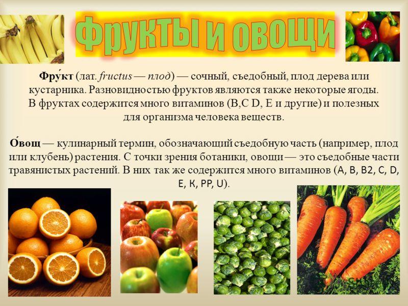 Фру́кт (лат. fructus плод) сочный, съедобный, плод дерева или кустарника. Разновидностью фруктов являются также некоторые ягоды. В фруктах содержится много витаминов (В,С D, E и другие) и полезных для организма человека веществ. О́вов кулинарный терм