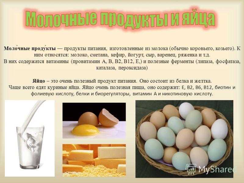 Моло́чные приду́к-ты продукты питания, изготовленные из молока (обычно коровьего, козьего). К ним относятся: молоко, сметана, кефир, йогурт, сыр, варенец, ряжена и т.д. В них содержатся витамины (провитамин А, В, В2, В12, Е,) и полезные ферменты (лип