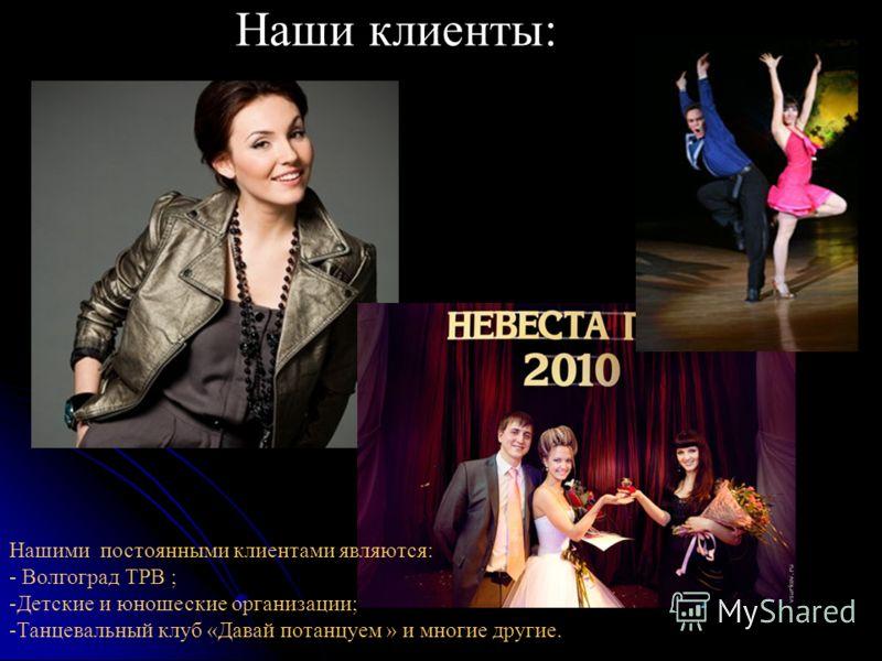 Наши клиенты: Нашими постоянными клиентами являются: - Волгоград ТРВ ; -Детские и юношеские организации; -Танцевальный клуб «Давай потанцуем » и многие другие.