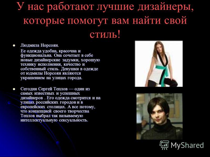 У нас работают лучшие дизайнеры, которые помогут вам найти свой стиль! Людмила Норсоян. Людмила Норсоян. Ее одежда удобна, красочна и функциональна. Она сочетает в себе новые дизайнерские задумки, хорошую технику исполнения, качество и собственный ст