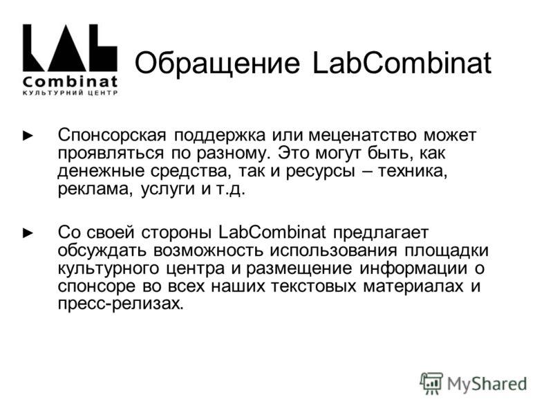 Обращение LabCombinat Спонсорcкая поддержка или меценатство может проявляться по разному. Это могут быть, как денежные средства, так и ресурсы – техника, реклама, услуги и т.д. Со своей стороны LabCombinat предлагает обсуждать возможность использован