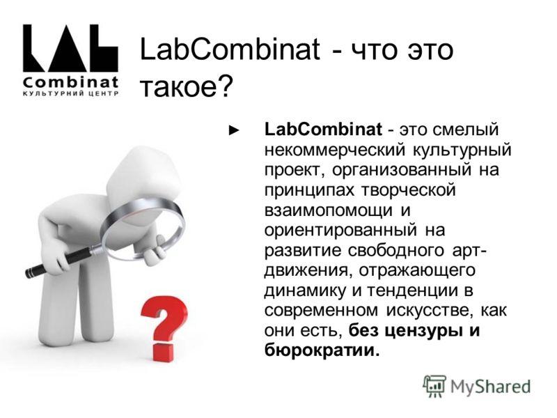 LabCombinat - что это такое? LabСombinat - это смелый некоммерческий культурный проект, организованный на принципах творческой взаимопомощи и ориентированный на развитие свободного арт- движения, отражающего динамику и тенденции в современном искусст