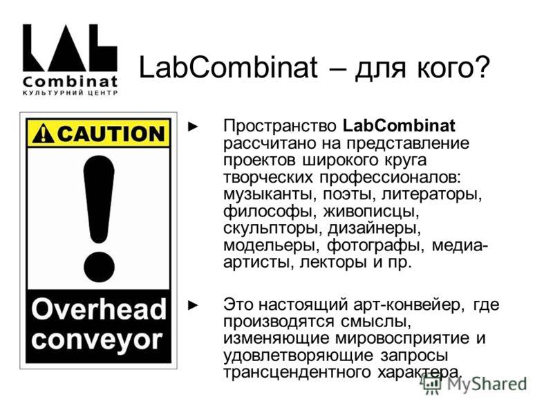 LabCombinat – для кого? Пространство LabСombinat рассчитано на представление проектов широкого круга творческих профессионалов: музыканты, поэты, литераторы, философы, живописцы, скульпторы, дизайнеры, модельеры, фотографы, медиа- артисты, лекторы и