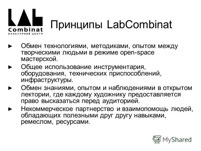 Принципы LabCombinat Обмен технологиями, методиками, опытом между творческими людьми в режиме open-space мастерской. Общее использование инструментария, оборудования, технических приспособлений, инфраструктуры. Обмен знаниями, опытом и наблюдениями в