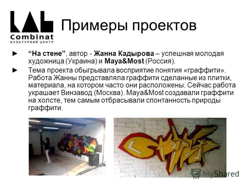 Примеры проектов На стене, автор - Жанна Кадырова – успешная молодая художница (Украина) и Maya&Most (Россия). Тема проекта обыгрывала восприятие понятия «граффити». Работа Жанны представляла граффити сделанные из плитки, материала, на котором часто