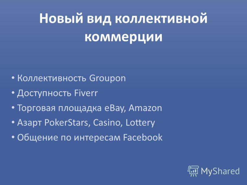 Новый вид коллективной коммерции Коллективность Groupon Доступность Fiverr Торговая площадка eBay, Amazon Азарт PokerStars, Casino, Lottery Общение по интересам Facebook