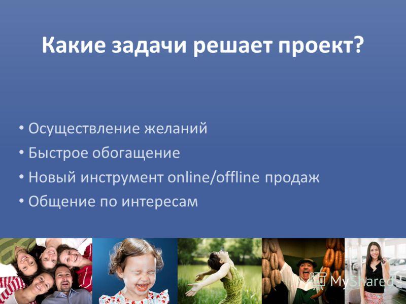 Какие задачи решает проект? Осуществление желаний Быстрое обогащение Новый инструмент online/offline продаж Общение по интересам