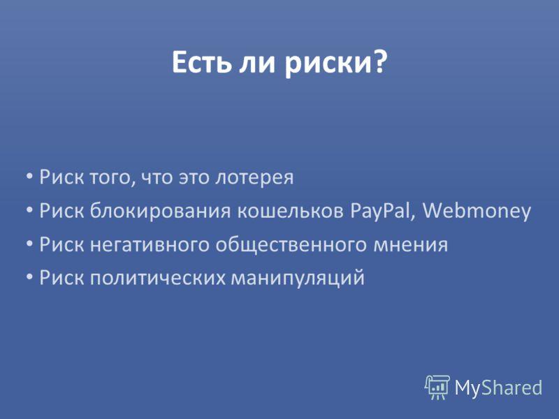Есть ли риски? Риск того, что это лотерея Риск блокирования кошельков PayPal, Webmoney Риск негативного общественного мнения Риск политических манипуляций