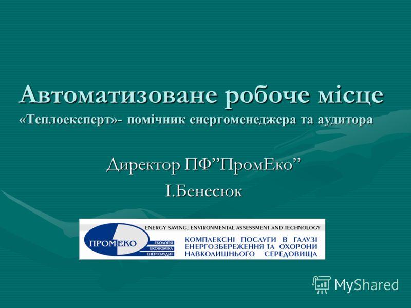 Автоматизоване робоче місце «Теплоексперт»- помічник енергоменеджера та аудитора Директор ПФПромЕко І.Бенесюк