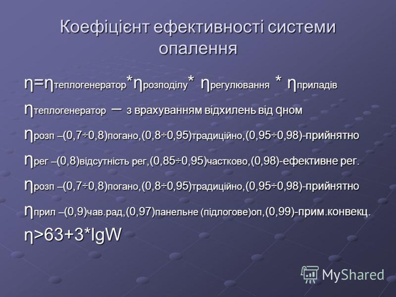 Коефіцієнт ефективності системи опалення η=η теплогенератор *η розподілу * η регулювання * η приладів η теплогенератор – з врахуванням відхилень від q ном η розп – (0,7÷0,8) погано,(0,8÷0,95) традиційно,(0,95÷0,98)-прийнятно η рег – (0,8) відсутність