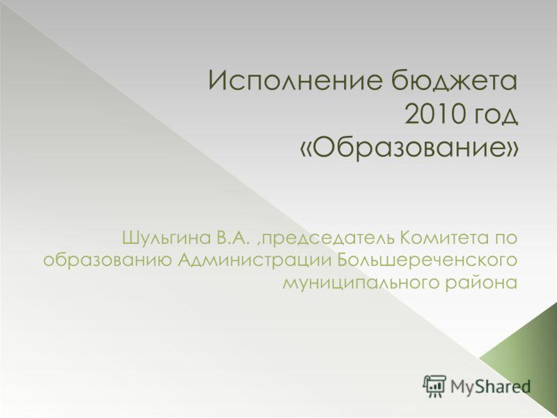 Исполнение бюджета 2010 год «Образование» Шульгина В.А.,председатель Комитета по образованию Администрации Большереченского муниципального района