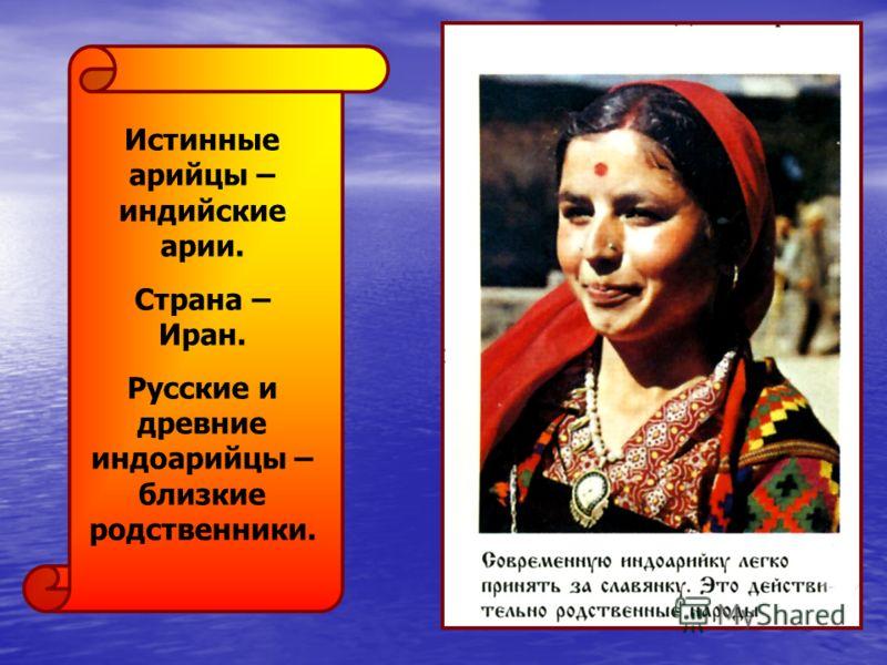 Истинные арийцы – индийские арии. Страна – Иран. Русские и древние индоарийцы – близкие родственники.