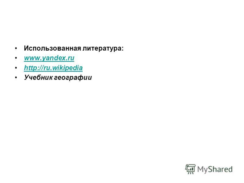 Использованная литература: www.yandex.ru http://ru.wikipedia Учебник географии