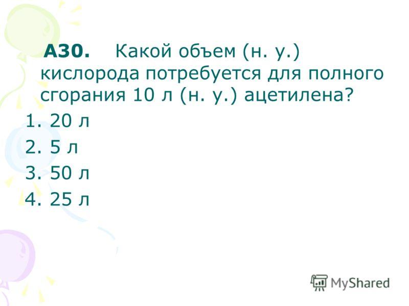 A30. Какой объем (н. у.) кислорода потребуется для полного сгорания 10 л (н. у.) ацетилена? 1. 20 л 2. 5 л 3. 50 л 4. 25 л