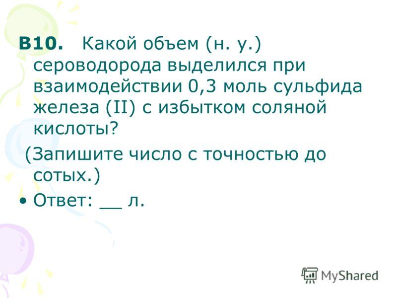 В10. Какой объем (н. у.) сероводорода выделился при взаимодействии 0,3 моль сульфида железа (II) с избытком соляной кислоты? (Запишите число с точностью до сотых.) Ответ: __ л.