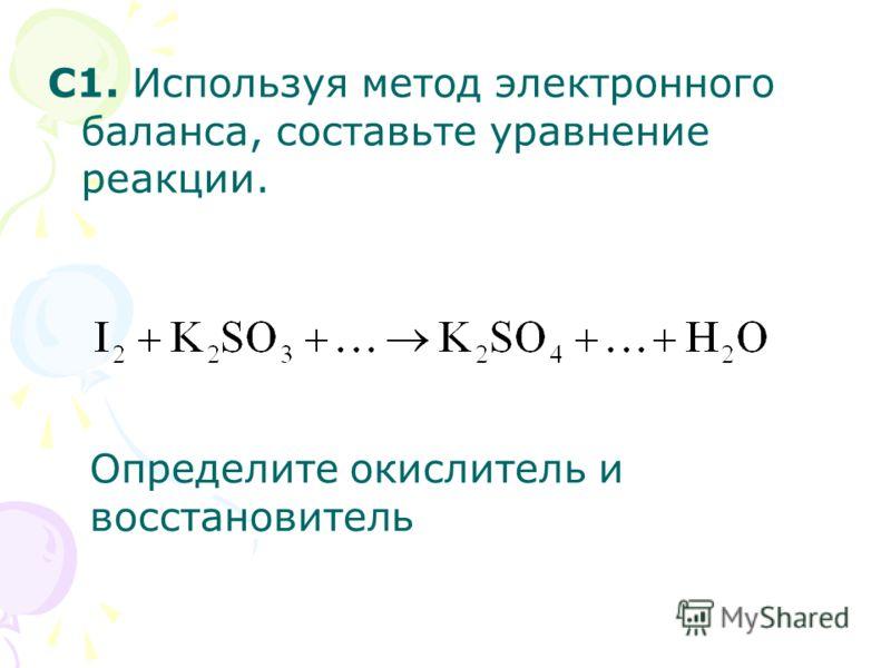 С1. Используя метод электронного баланса, составьте уравнение реакции. Определите окислитель и восстановитель