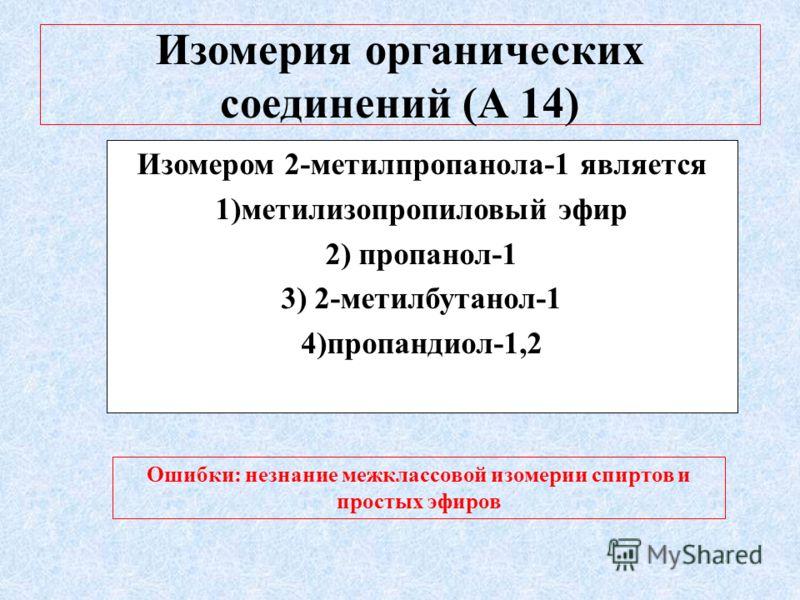 Изомерия органических соединений (А 14) Изомером 2-метилпропанола-1 является 1)метилизопропиловый эфир 2) пропанол-1 3) 2-метилбутанол-1 4)пропандиол-1,2 Ошибки: Ошибки: незнание межклассовой изомерии спиртов и простых эфиров