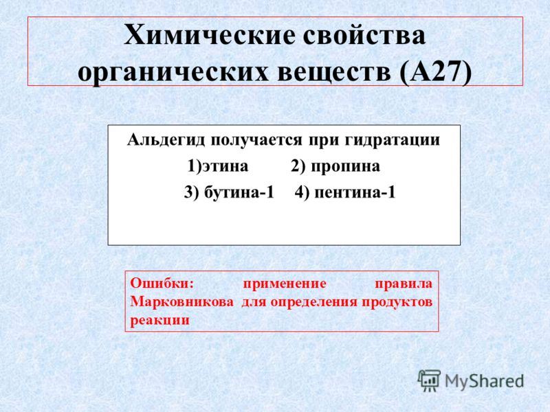 Химические свойства органических веществ (А27) Альдегид получается при гидратации 1)этина 2) пропина 3) бутина-1 4) пентина-1 Ошибки: применение правила Марковникова для определения продуктов реакции