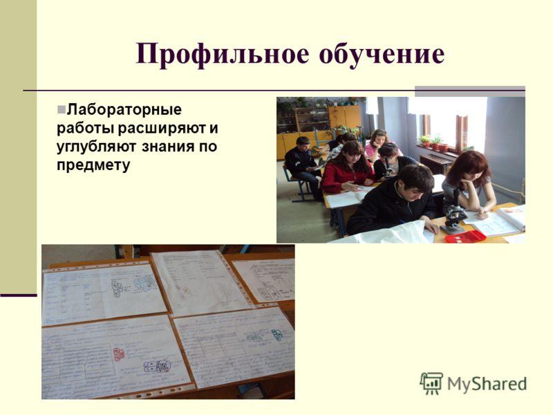 Профильное обучение Лабораторные работы расширяют и углубляют знания по предмету