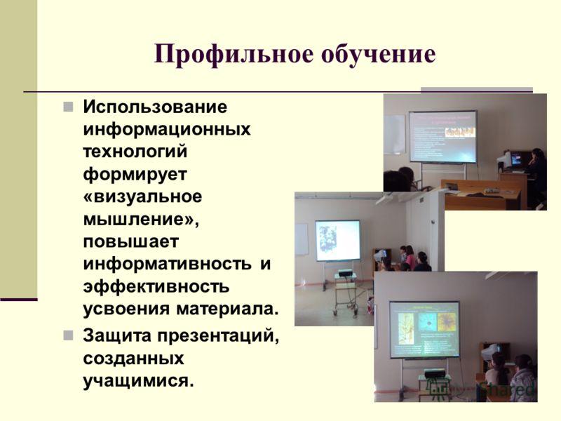 Профильное обучение Использование информационных технологий формирует «визуальное мышление», повышает информативность и эффективность усвоения материала. Защита презентаций, созданных учащимися.