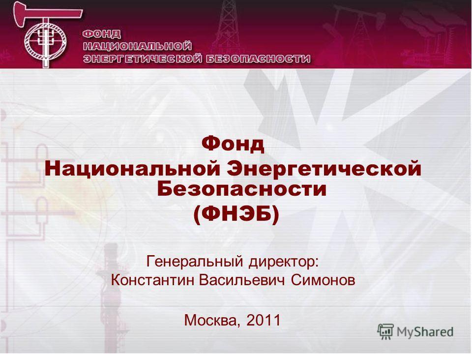 Фонд Национальной Энергетической Безопасности (ФНЭБ) Генеральный директор: Константин Васильевич Симонов Москва, 2011
