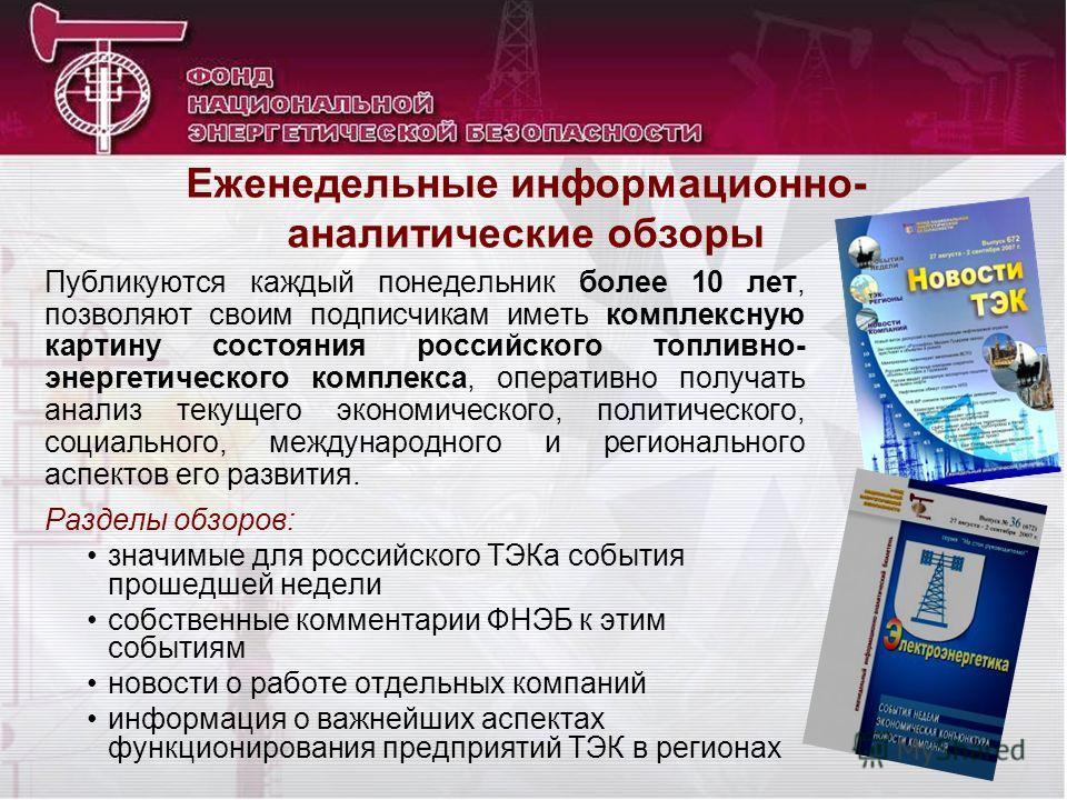 Еженедельные информационно- аналитические обзоры Публикуются каждый понедельник более 10 лет, позволяют своим подписчикам иметь комплексную картину состояния российского топливно- энергетического комплекса, оперативно получать анализ текущего экономи