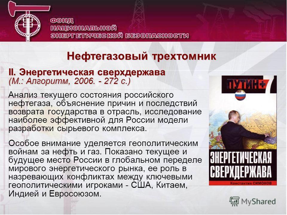 II. Энергетическая сверхдержава (М.: Алгоритм, 2006. - 272 с.) Анализ текущего состояния российского нефтегаза, объяснение причин и последствий возврата государства в отрасль, исследование наиболее эффективной для России модели разработки сырьевого к