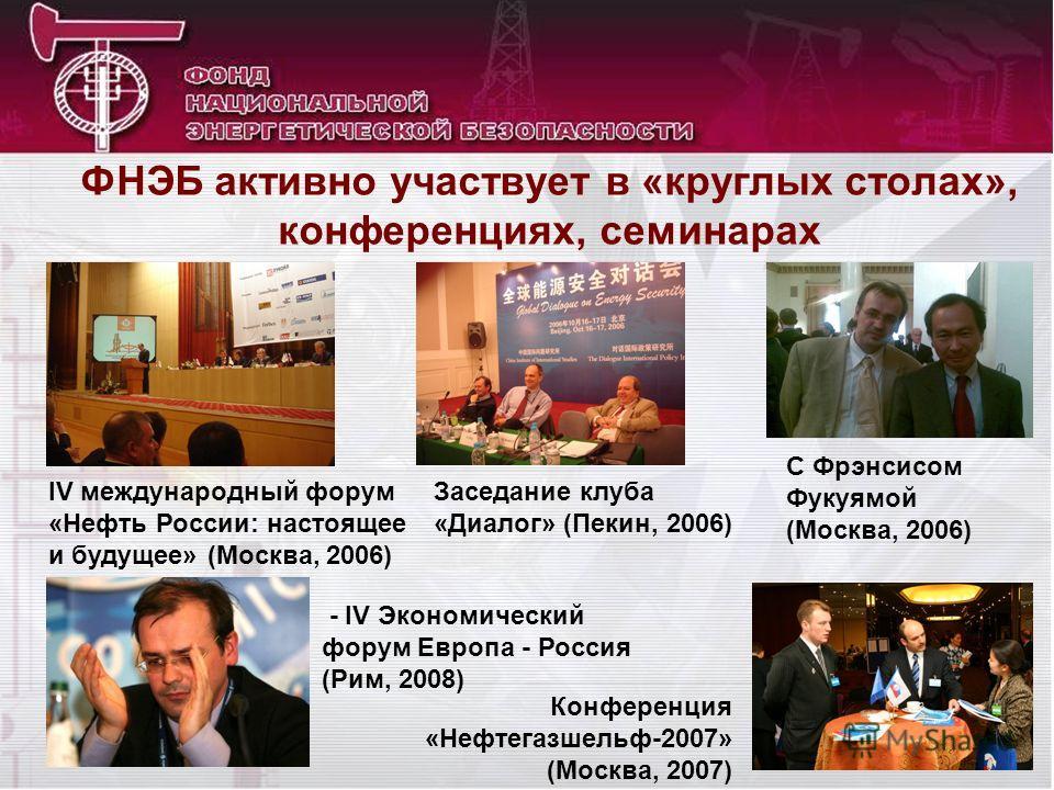 ФНЭБ активно участвует в «круглых столах», конференциях, семинарах IV международный форум «Нефть России: настоящее и будущее» (Москва, 2006) Заседание клуба «Диалог» (Пекин, 2006) С Фрэнсисом Фукуямой (Москва, 2006) - IV Экономический форум Европа -