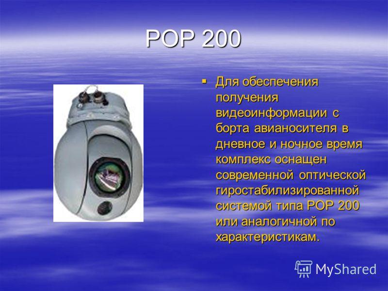 РОР 200 Для обеспечения получения видеоинформации с борта авианосителя в дневное и ночное время комплекс оснащен современной оптической гиростабилизированной системой типа РОР 200 или аналогичной по характеристикам. Для обеспечения получения видеоинф